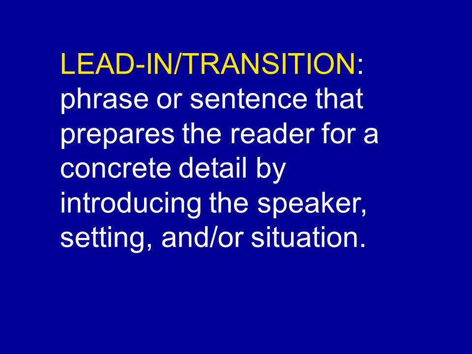 LEAD-IN/TRANSITION: phrase or sentence that prepares the reader for a concrete detail by introducing the speaker, setting, and/or situation.