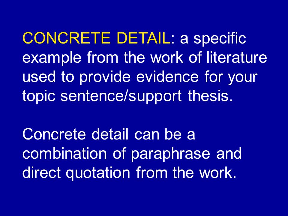 CONCRETE DETAIL: a specific example from the work of literature used to provide evidence for your topic sentence/support thesis.