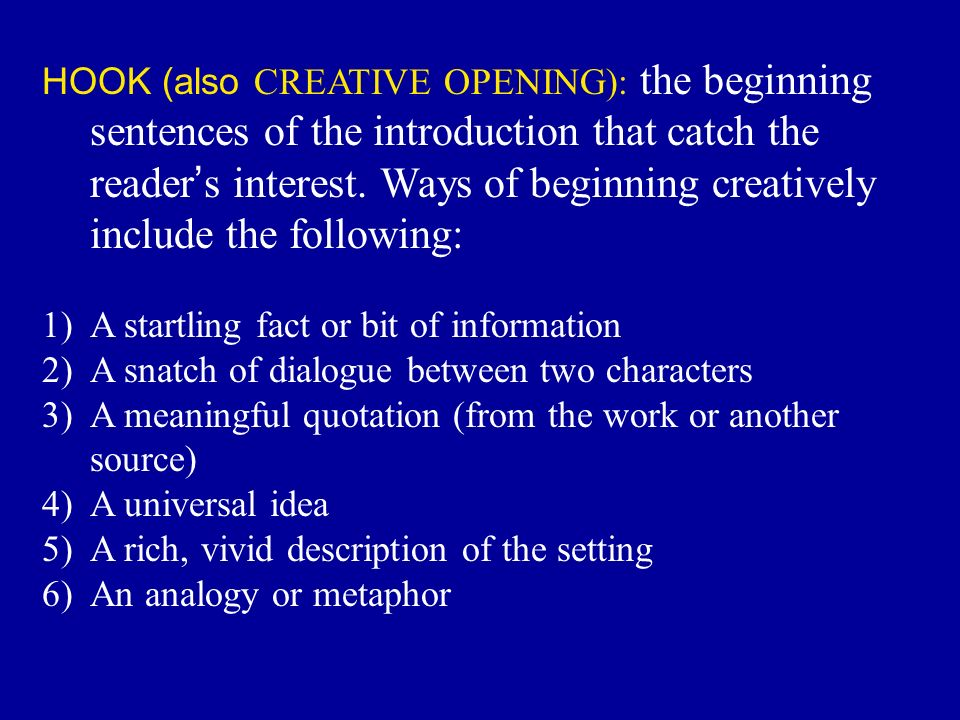 HOOK (also CREATIVE OPENING): the beginning sentences of the introduction that catch the reader ' s interest.
