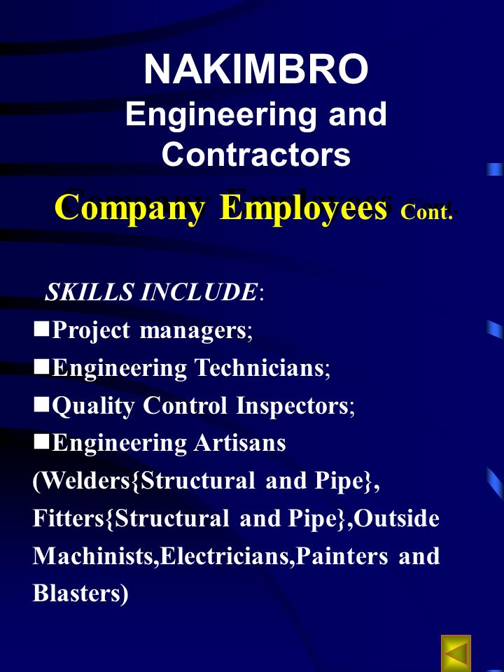NAKIMBRO Engineering and Contractors SKILLS INCLUDE: Project managers; Engineering Technicians; Quality Control Inspectors; Engineering Artisans (Welders{Structural and Pipe}, Fitters{Structural and Pipe},Outside Machinists,Electricians,Painters and Blasters) Company Employees Cont.