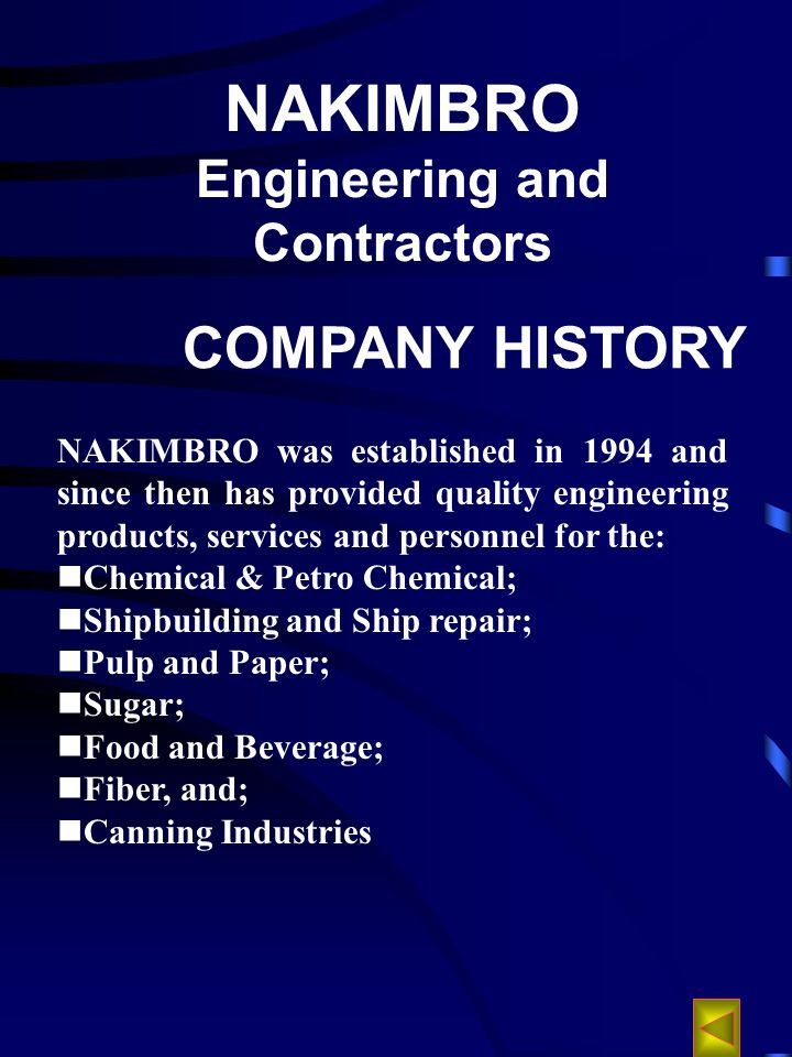 NAKIMBRO Engineering and Contractors COMPANY HISTORY NAKIMBRO was established in 1994 and since then has provided quality engineering products, services and personnel for the: Chemical & Petro Chemical; Shipbuilding and Ship repair; Pulp and Paper; Sugar; Food and Beverage; Fiber, and; Canning Industries
