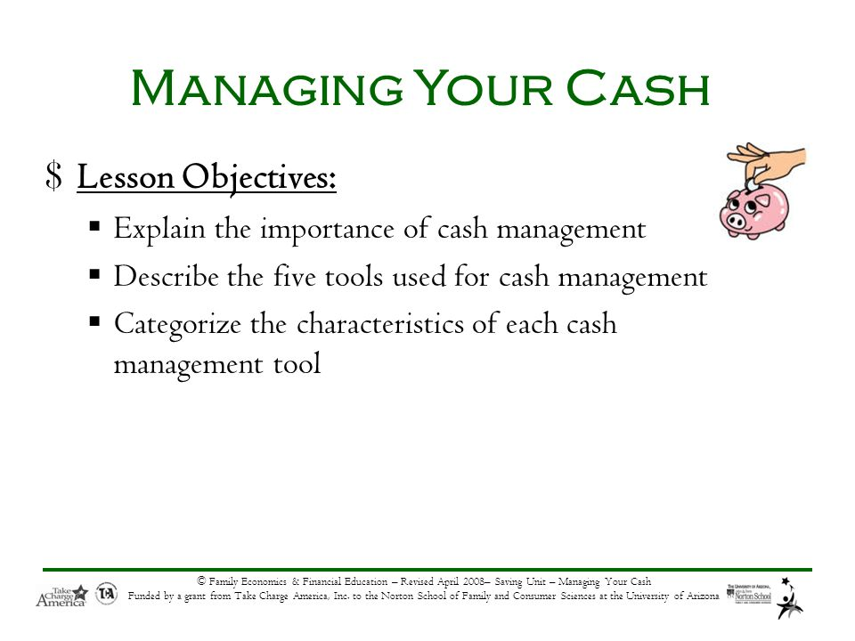 © Family Economics & Financial Education – Revised April 2008– Saving Unit – Managing Your Cash Funded by a grant from Take Charge America, Inc.
