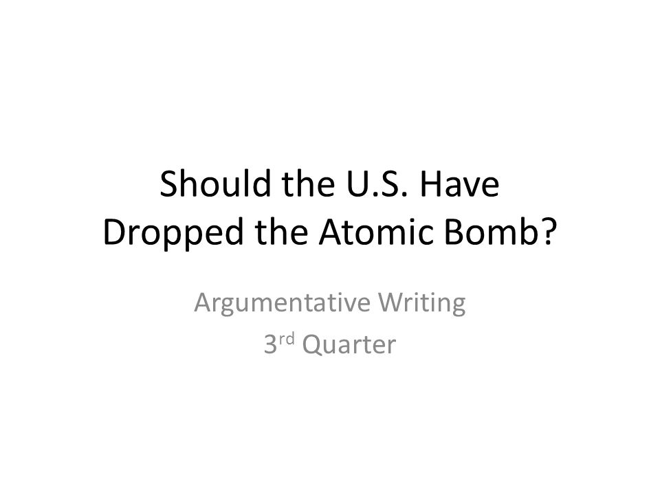 Should the U.S. Have Dropped the Atomic Bomb Argumentative Writing 3 rd Quarter