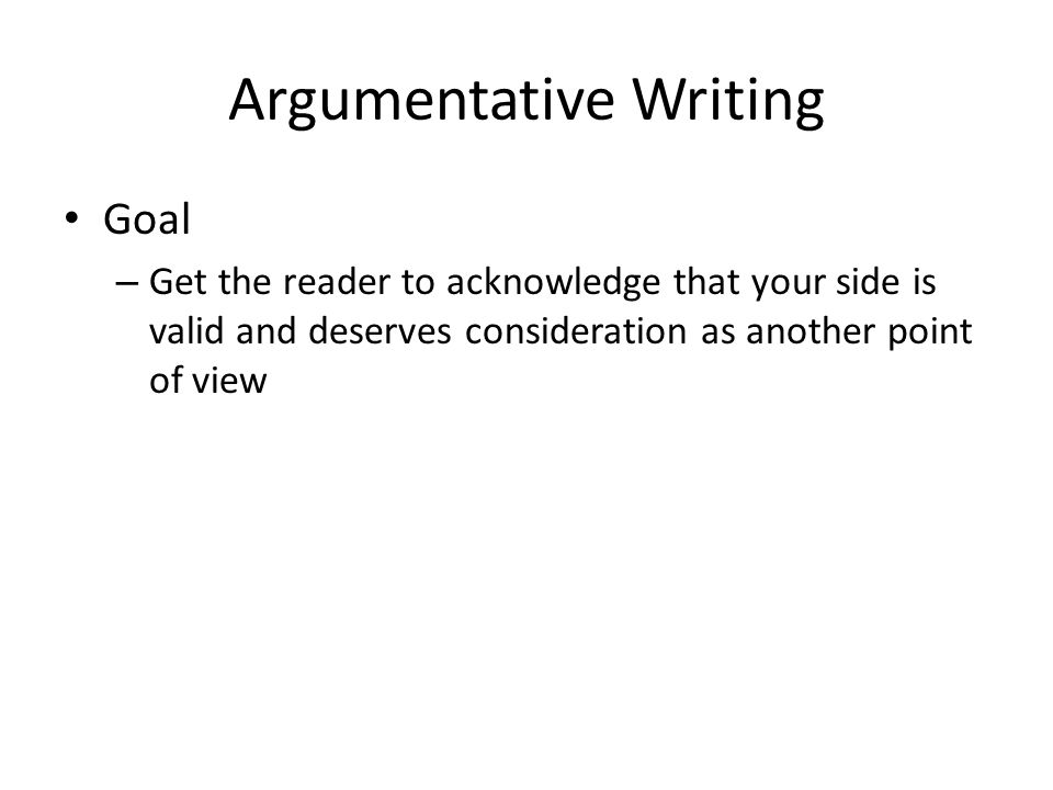 Argumentative Writing Goal – Get the reader to acknowledge that your side is valid and deserves consideration as another point of view