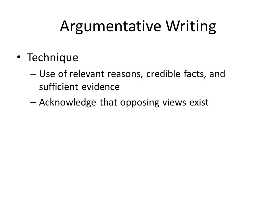 Argumentative Writing Technique – Use of relevant reasons, credible facts, and sufficient evidence – Acknowledge that opposing views exist
