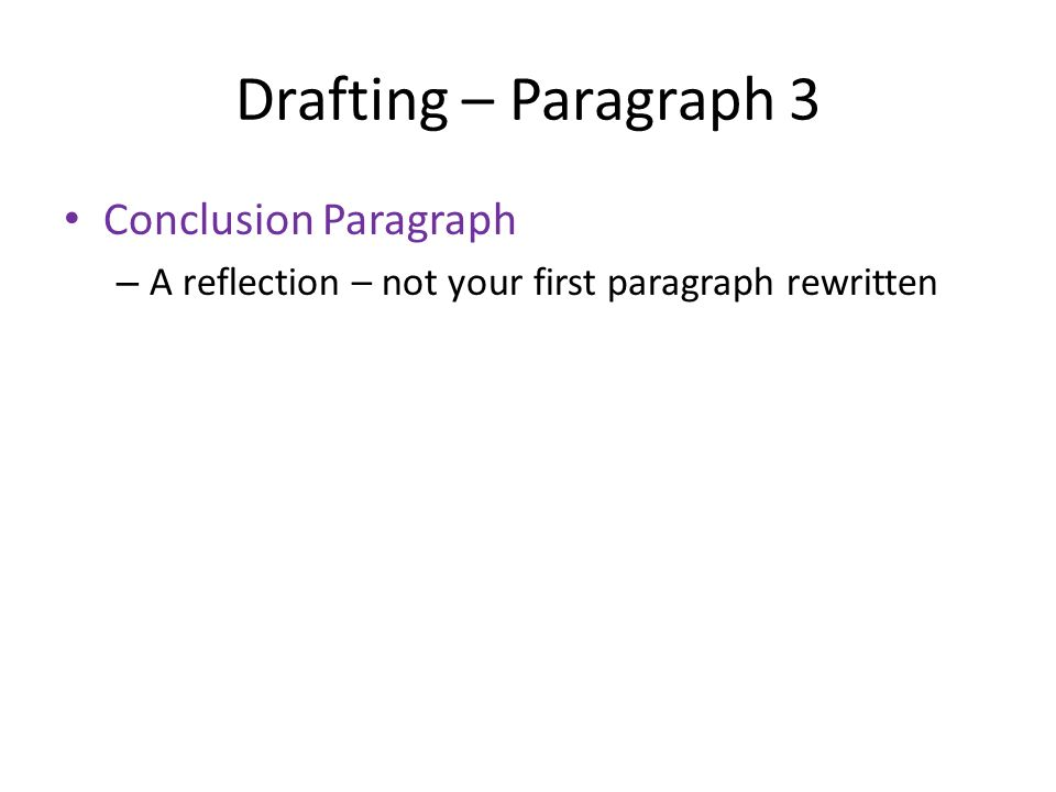 Drafting – Paragraph 3 Conclusion Paragraph – A reflection – not your first paragraph rewritten