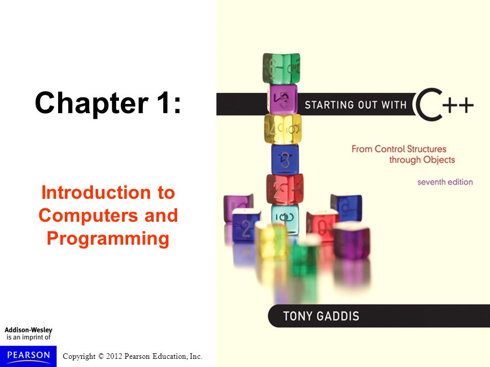 Copyright © 2012 Pearson Education, Inc. Chapter 1: Introduction to Computers and Programming