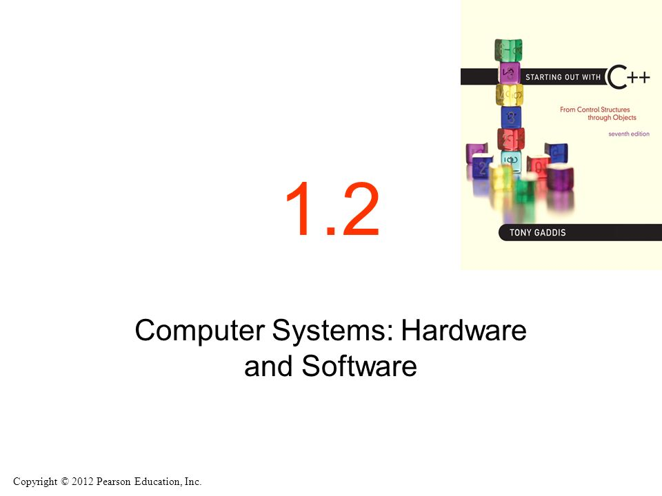Copyright © 2012 Pearson Education, Inc. 1.2 Computer Systems: Hardware and Software