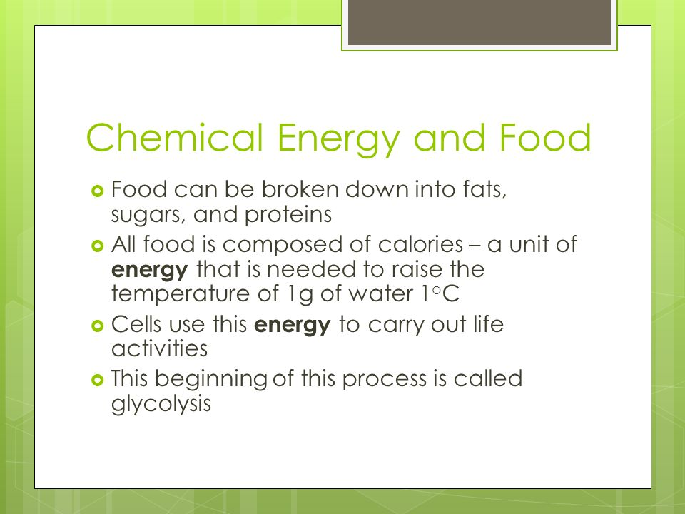 Chemical Energy and Food  Food can be broken down into fats, sugars, and proteins  All food is composed of calories – a unit of energy that is needed to raise the temperature of 1g of water 1 o C  Cells use this energy to carry out life activities  This beginning of this process is called glycolysis