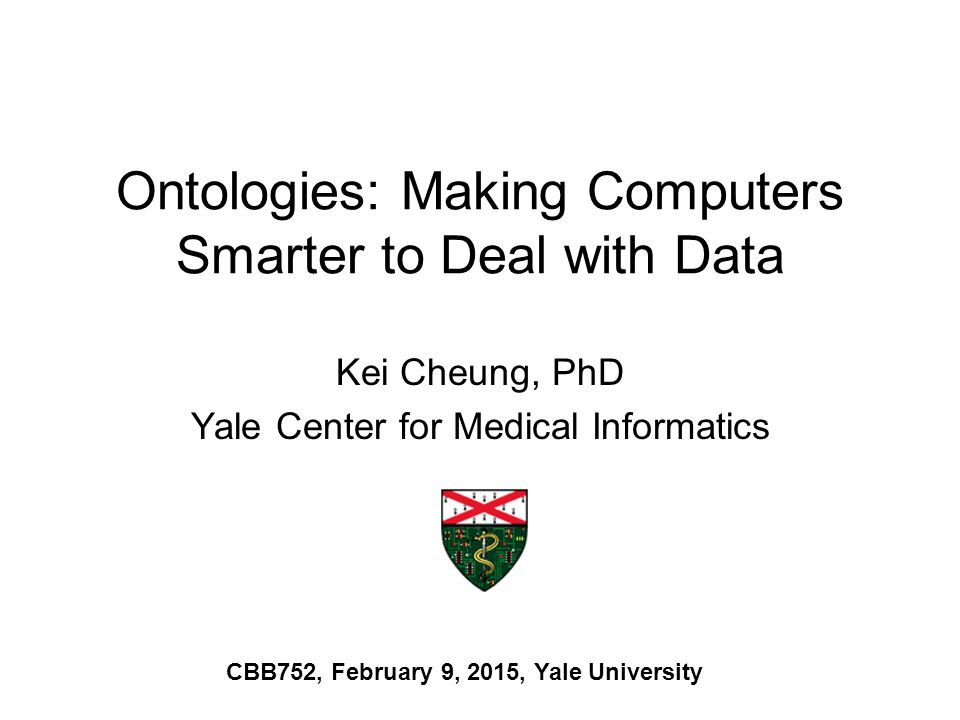 Ontologies: Making Computers Smarter to Deal with Data Kei Cheung, PhD Yale Center for Medical Informatics CBB752, February 9, 2015, Yale University