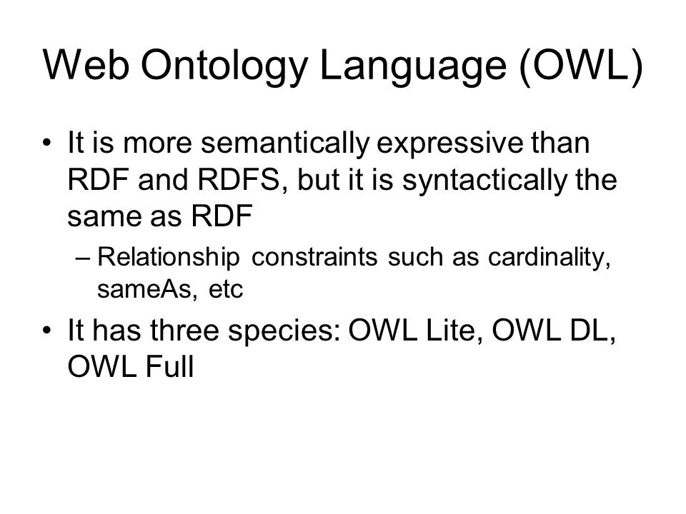 Web Ontology Language (OWL) It is more semantically expressive than RDF and RDFS, but it is syntactically the same as RDF –Relationship constraints such as cardinality, sameAs, etc It has three species: OWL Lite, OWL DL, OWL Full