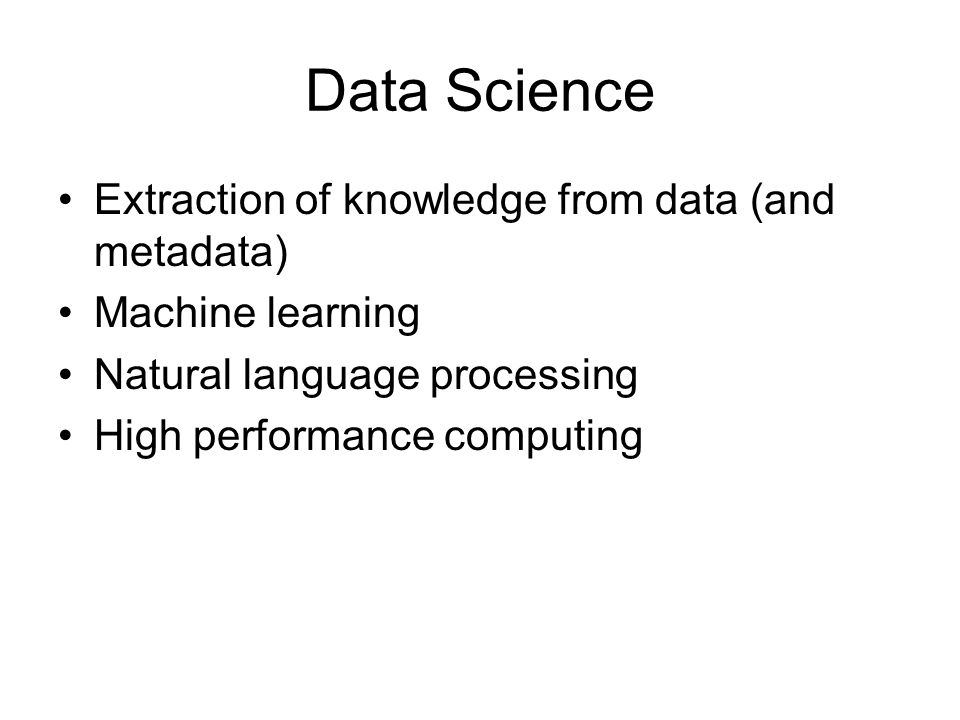 Data Science Extraction of knowledge from data (and metadata) Machine learning Natural language processing High performance computing