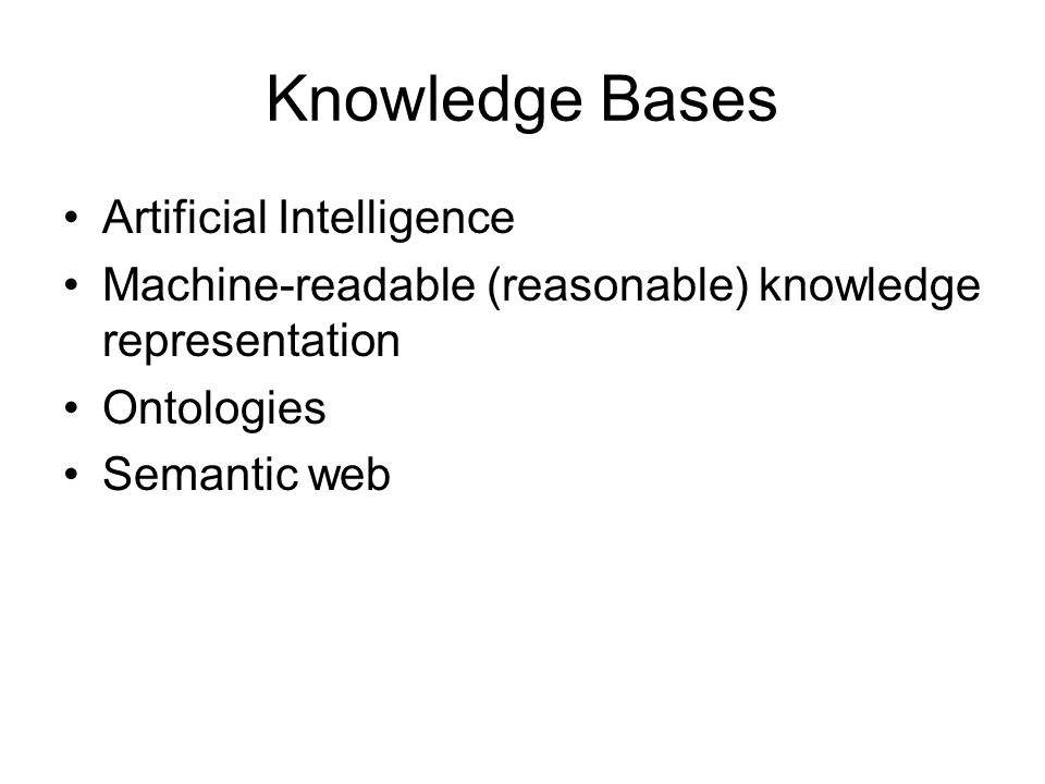 Knowledge Bases Artificial Intelligence Machine-readable (reasonable) knowledge representation Ontologies Semantic web
