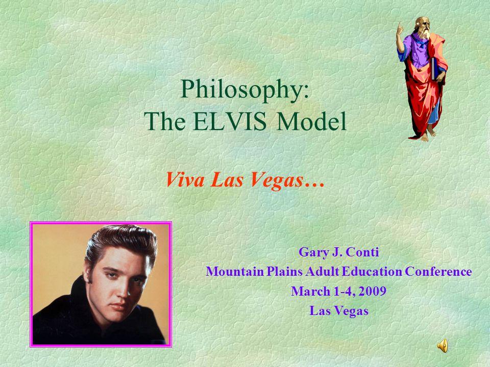2 Philosophy: The ELVIS Model Viva Las Vegas… Gary J. Conti Mountain Plains Adult  Education Conference March 1-4, 2009 Las Vegas