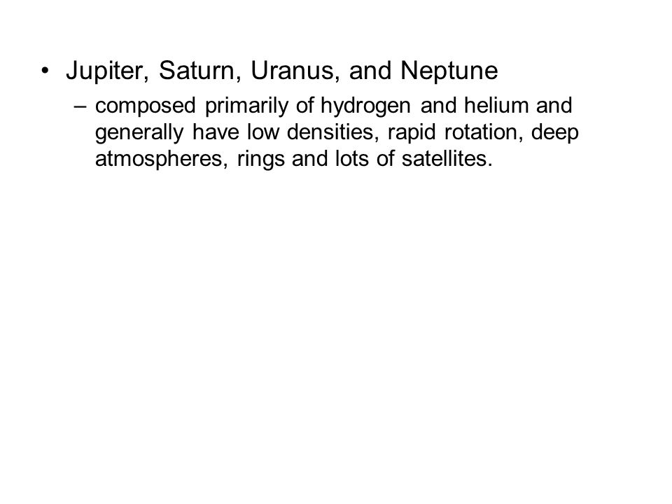Jupiter, Saturn, Uranus, and Neptune –composed primarily of hydrogen and helium and generally have low densities, rapid rotation, deep atmospheres, rings and lots of satellites.