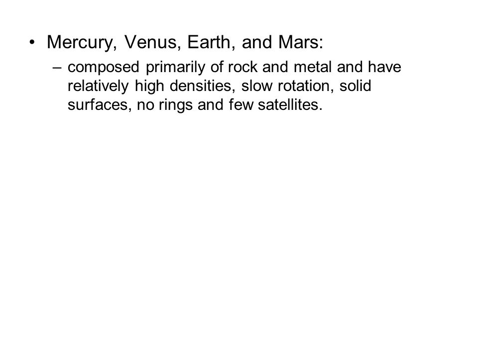 Mercury, Venus, Earth, and Mars: –composed primarily of rock and metal and have relatively high densities, slow rotation, solid surfaces, no rings and few satellites.