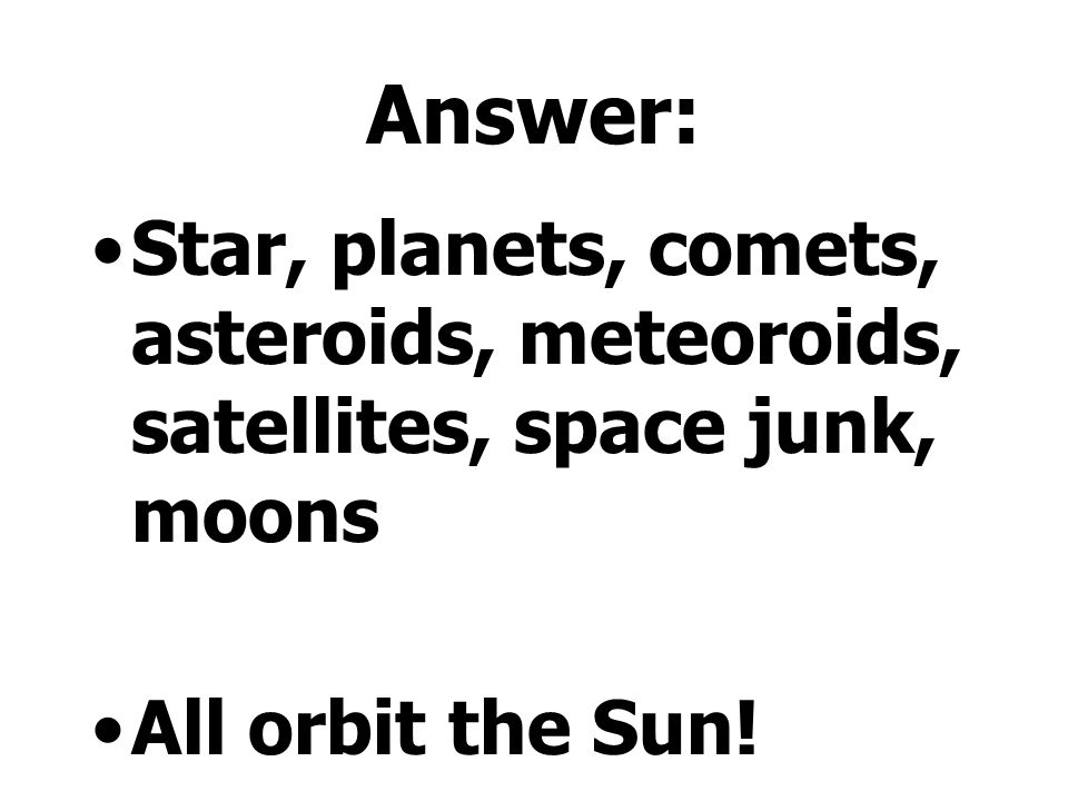 Answer: Star, planets, comets, asteroids, meteoroids, satellites, space junk, moons All orbit the Sun!
