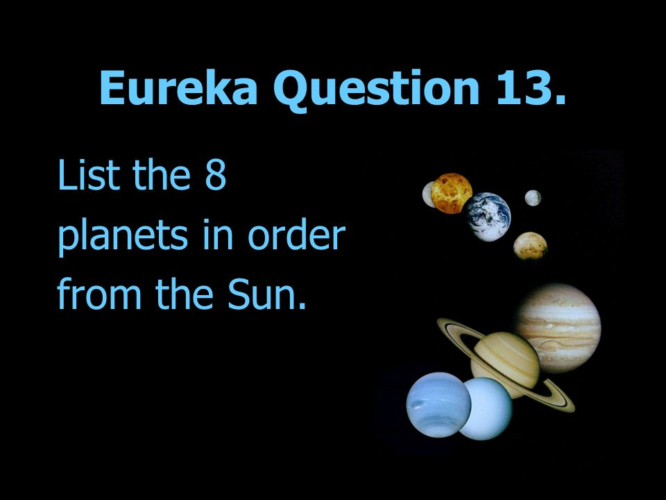 Eureka Question 13. List the 8 planets in order from the Sun.