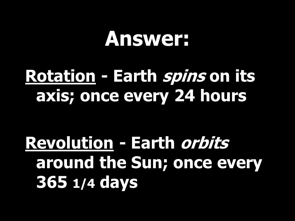 Answer: Rotation - Earth spins on its axis; once every 24 hours Revolution - Earth orbits around the Sun; once every 365 1/4 days