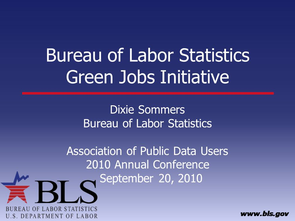 Bureau of Labor Statistics Green Jobs Initiative Dixie Sommers Bureau of Labor Statistics Association of Public Data Users 2010 Annual Conference September 20, 2010