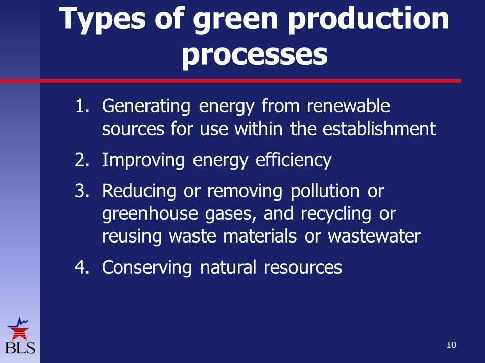 Types of green production processes 1.Generating energy from renewable sources for use within the establishment 2.Improving energy efficiency 3.Reducing or removing pollution or greenhouse gases, and recycling or reusing waste materials or wastewater 4.Conserving natural resources 10