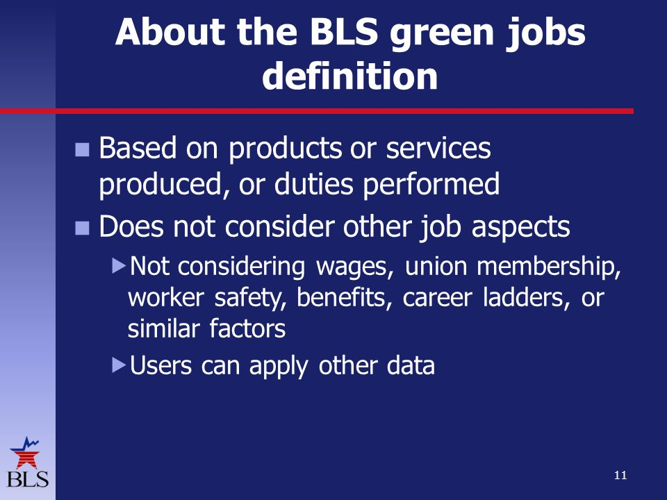 Based on products or services produced, or duties performed Does not consider other job aspects  Not considering wages, union membership, worker safety, benefits, career ladders, or similar factors  Users can apply other data 11 About the BLS green jobs definition