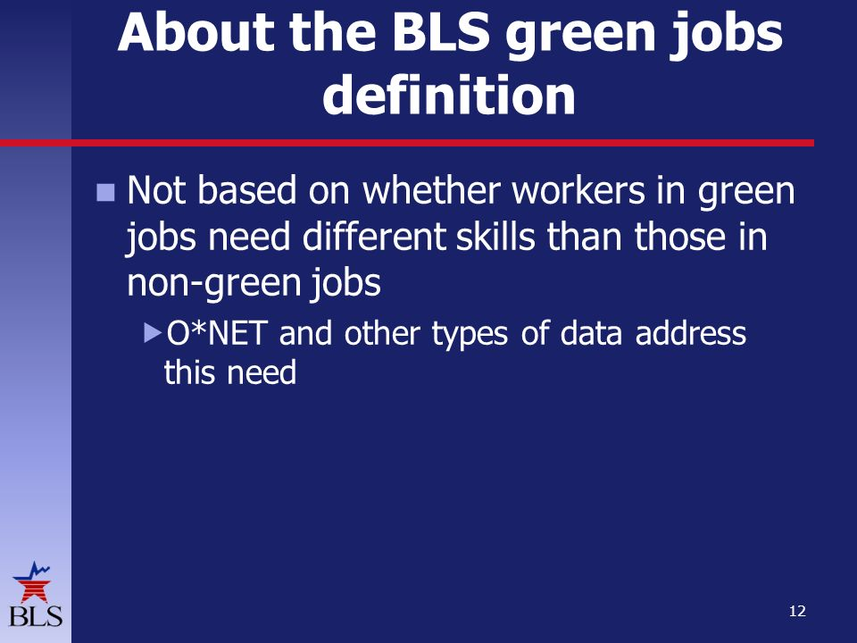 Not based on whether workers in green jobs need different skills than those in non-green jobs  O*NET and other types of data address this need 12 About the BLS green jobs definition
