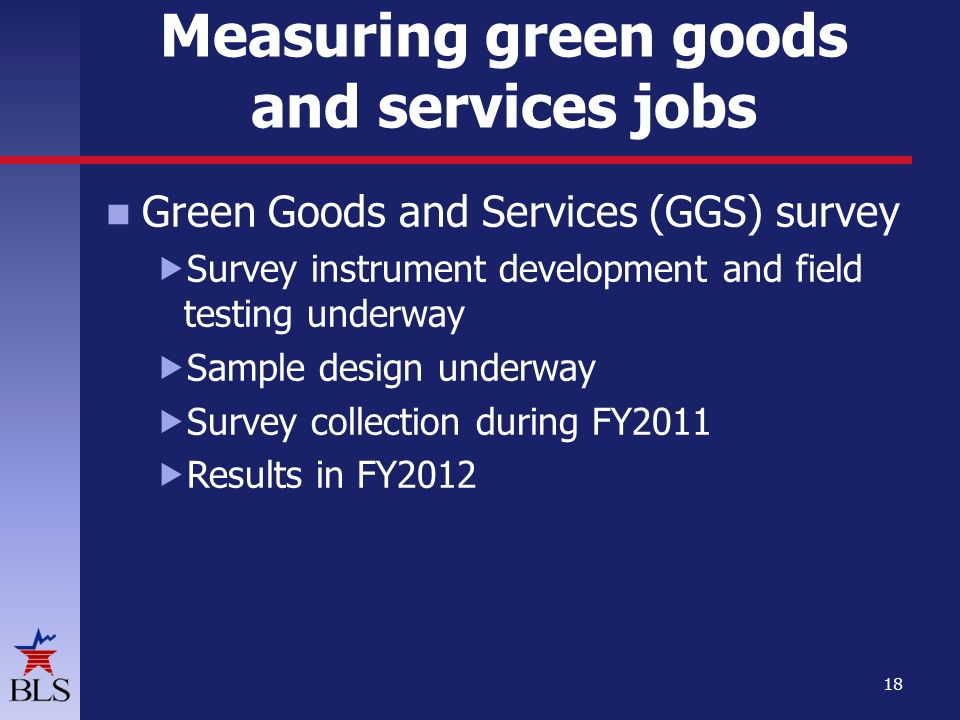 Measuring green goods and services jobs Green Goods and Services (GGS) survey  Survey instrument development and field testing underway  Sample design underway  Survey collection during FY2011  Results in FY