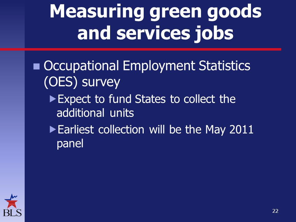 Measuring green goods and services jobs Occupational Employment Statistics (OES) survey  Expect to fund States to collect the additional units  Earliest collection will be the May 2011 panel 22
