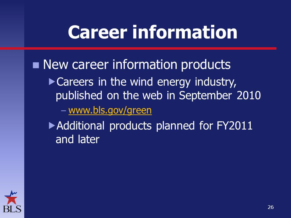 Career information New career information products  Careers in the wind energy industry, published on the web in September 2010 –      Additional products planned for FY2011 and later 26