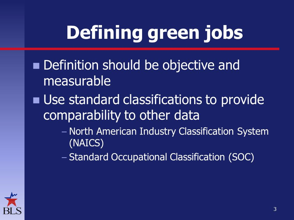 Defining green jobs Definition should be objective and measurable Use standard classifications to provide comparability to other data – North American Industry Classification System (NAICS) – Standard Occupational Classification (SOC) 3