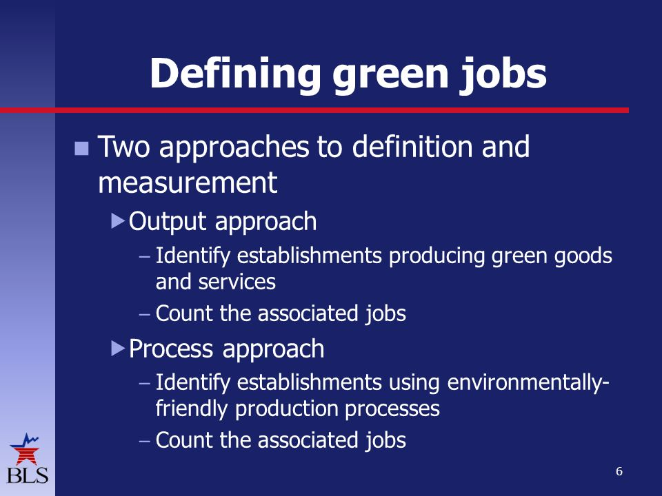 Two approaches to definition and measurement  Output approach – Identify establishments producing green goods and services – Count the associated jobs  Process approach – Identify establishments using environmentally- friendly production processes – Count the associated jobs 6 Defining green jobs