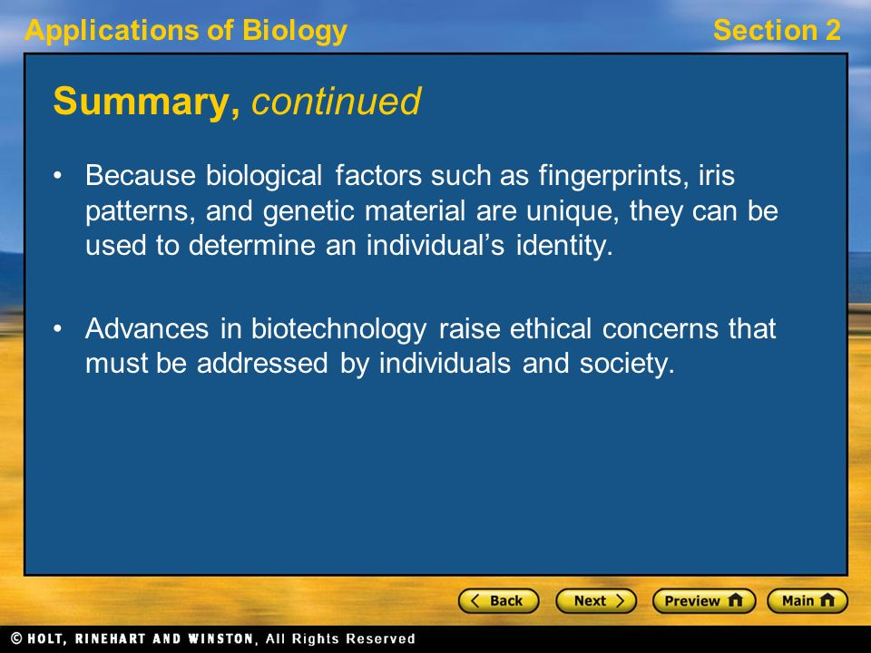 Applications of BiologySection 2 Summary, continued Because biological factors such as fingerprints, iris patterns, and genetic material are unique, they can be used to determine an individual's identity.