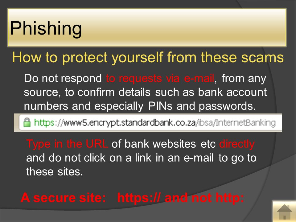 How to protect yourself from these scams Do not respond to requests via  , from any source, to confirm details such as bank account numbers and especially PINs and passwords.