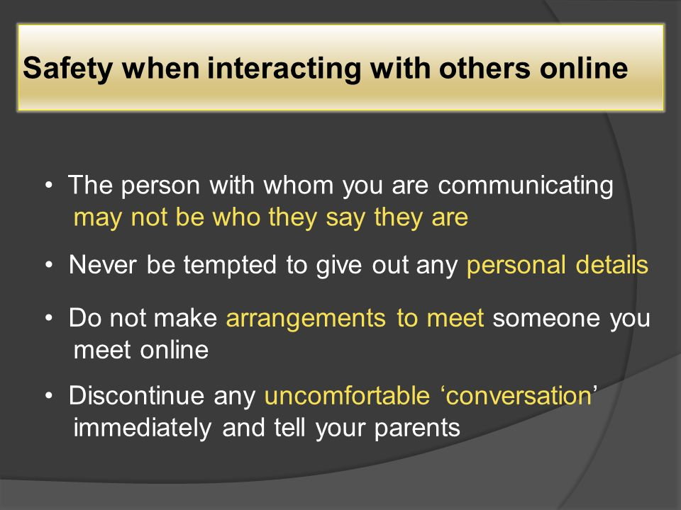 Safety when interacting with others online The person with whom you are communicating may not be who they say they are Never be tempted to give out any personal details Do not make arrangements to meet someone you meet online Discontinue any uncomfortable 'conversation' immediately and tell your parents