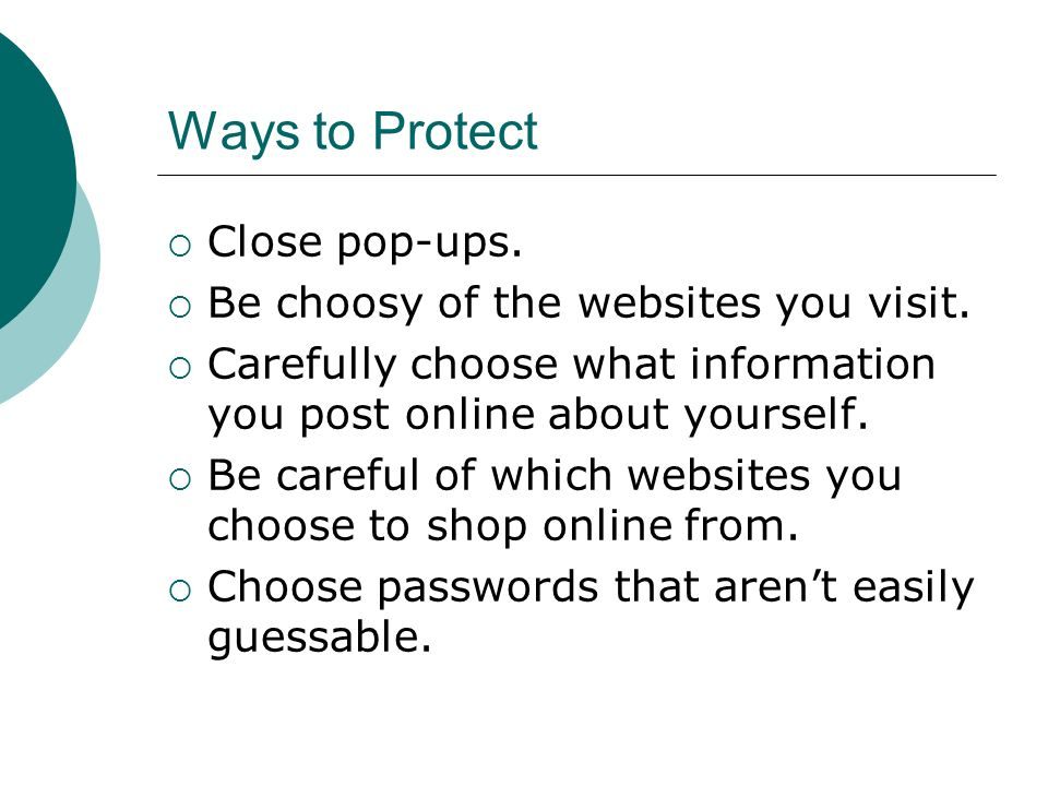 Ways to Protect  Close pop-ups.  Be choosy of the websites you visit.