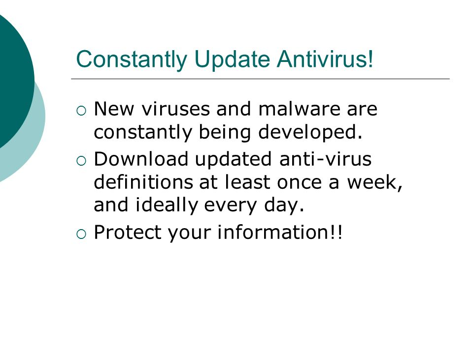 Constantly Update Antivirus.  New viruses and malware are constantly being developed.