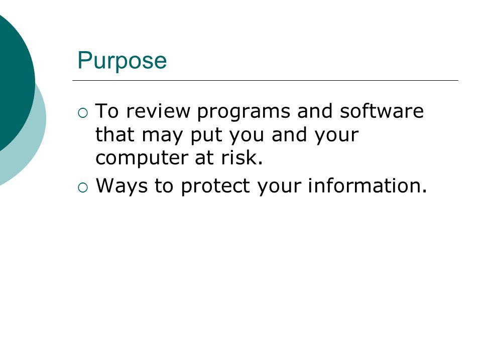 Purpose  To review programs and software that may put you and your computer at risk.