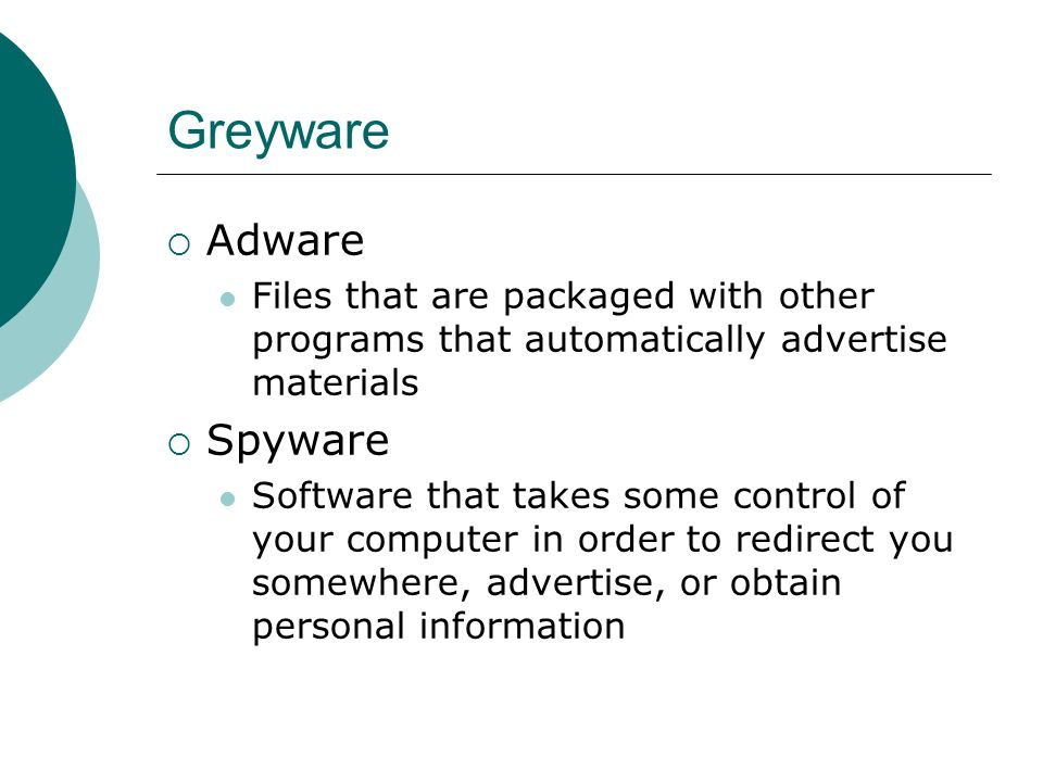 Greyware  Adware Files that are packaged with other programs that automatically advertise materials  Spyware Software that takes some control of your computer in order to redirect you somewhere, advertise, or obtain personal information