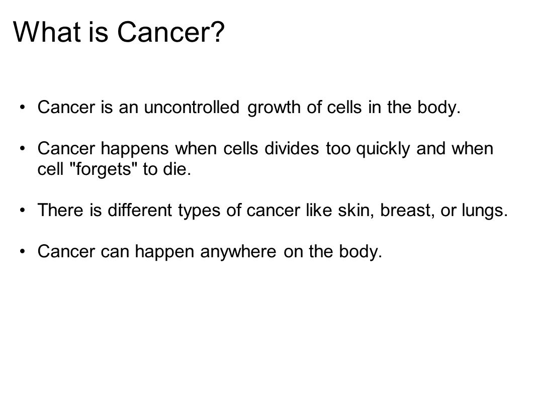 What is Cancer. Cancer is an uncontrolled growth of cells in the body.