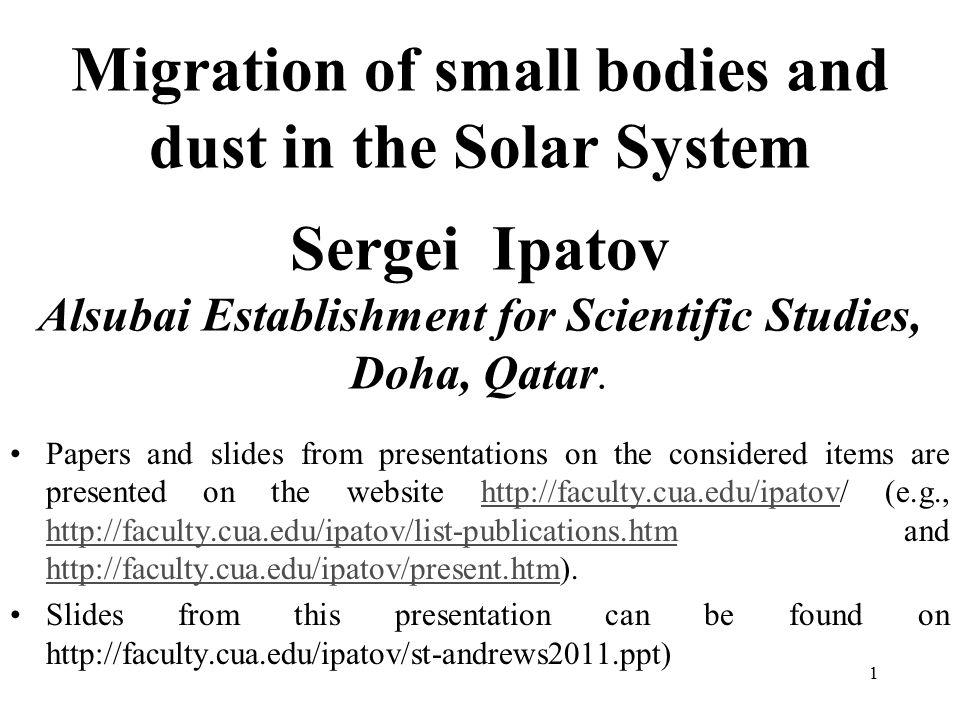 1 Migration of small bodies and dust in the Solar System Sergei Ipatov Alsubai Establishment for Scientific Studies, Doha, Qatar.