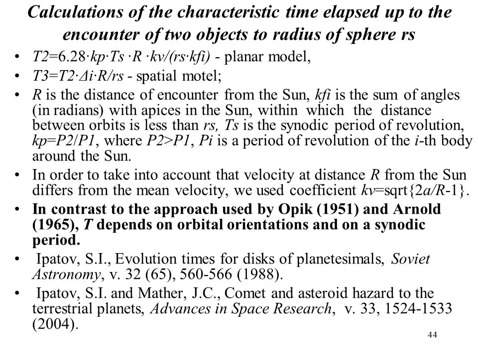44 Calculations of the characteristic time elapsed up to the encounter of two objects to radius of sphere rs T2=6.28·kp·Ts ·R ·kv/(rs·kfi) - planar model, T3=T2·Δi·R/rs - spatial motel; R is the distance of encounter from the Sun, kfi is the sum of angles (in radians) with apices in the Sun, within which the distance between orbits is less than rs, Ts is the synodic period of revolution, kp=P2/P1, where P2>P1, Pi is a period of revolution of the i-th body around the Sun.