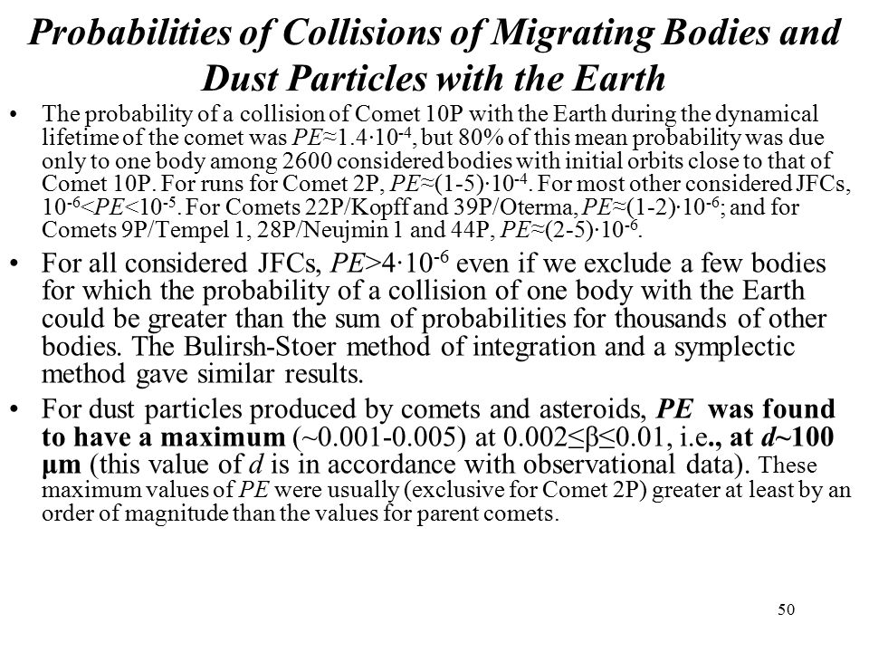 50 Probabilities of Collisions of Migrating Bodies and Dust Particles with the Earth The probability of a collision of Comet 10P with the Earth during the dynamical lifetime of the comet was PE≈1.4∙10 -4, but 80% of this mean probability was due only to one body among 2600 considered bodies with initial orbits close to that of Comet 10P.