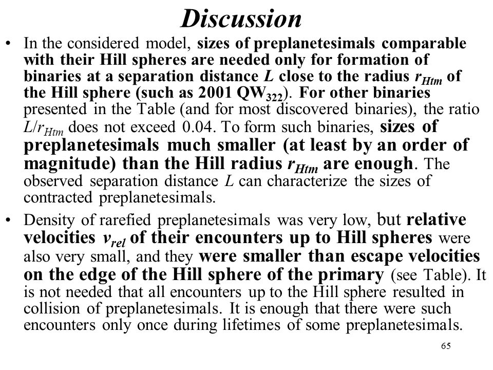 65 Discussion In the considered model, sizes of preplanetesimals comparable with their Hill spheres are needed only for formation of binaries at a separation distance L close to the radius r Htm of the Hill sphere (such as 2001 QW 322 ).