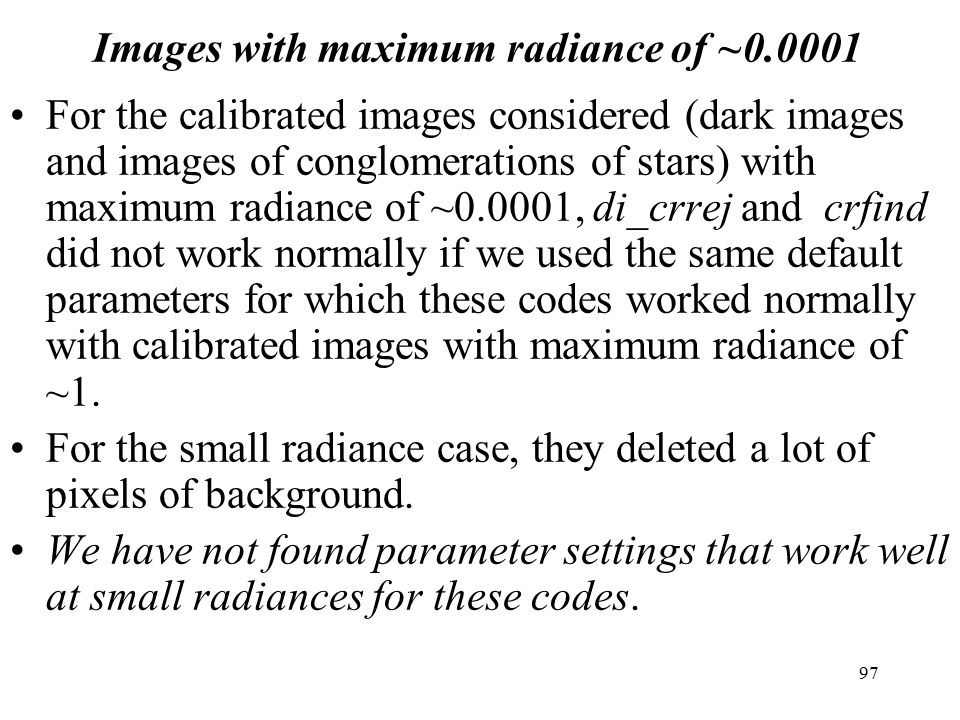 Images with maximum radiance of ~0.0001 For the calibrated images considered (dark images and images of conglomerations of stars) with maximum radiance of ~0.0001, di_crrej and crfind did not work normally if we used the same default parameters for which these codes worked normally with calibrated images with maximum radiance of ~1.