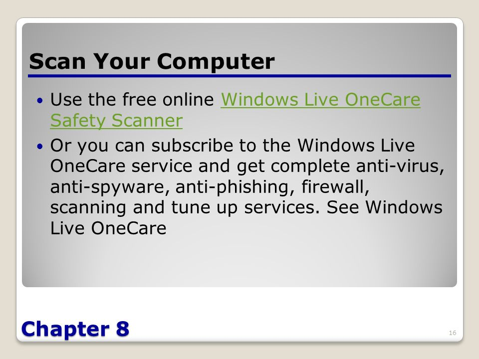 Chapter 8 Use the free online Windows Live OneCare Safety ScannerWindows Live OneCare Safety Scanner Or you can subscribe to the Windows Live OneCare service and get complete anti-virus, anti-spyware, anti-phishing, firewall, scanning and tune up services.