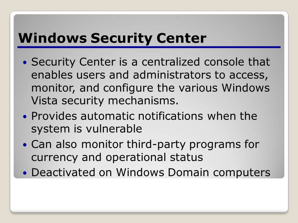Security Center is a centralized console that enables users and administrators to access, monitor, and configure the various Windows Vista security mechanisms.