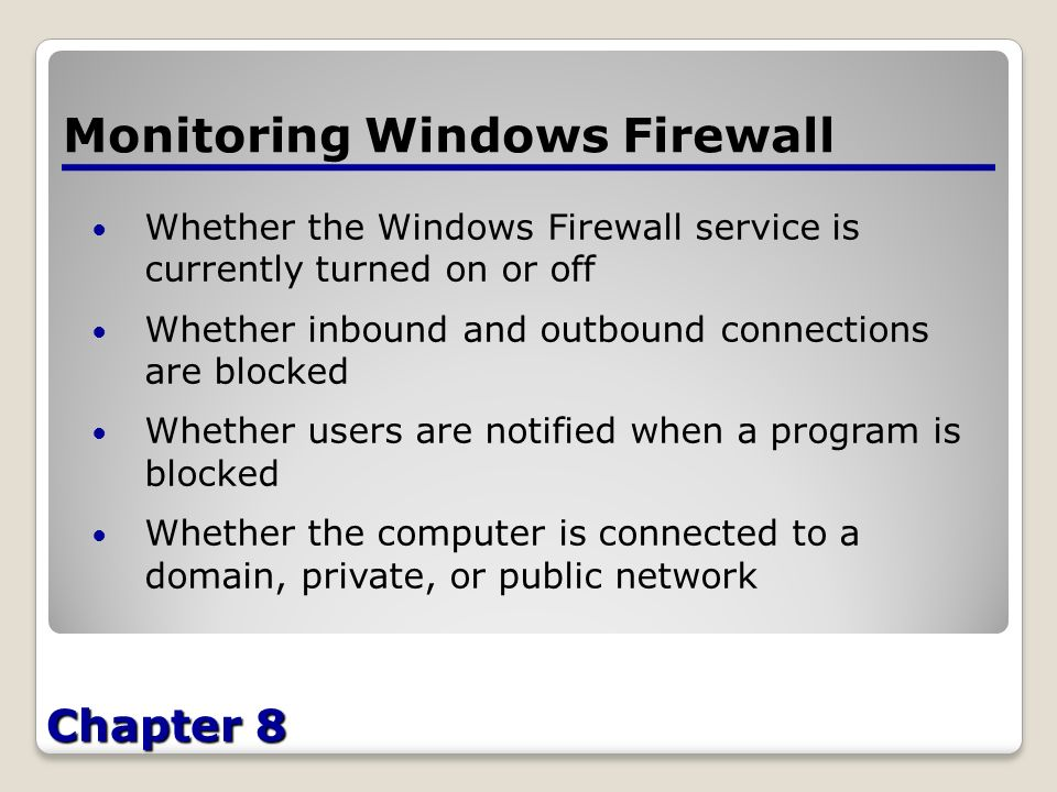 Chapter 8 Monitoring Windows Firewall Whether the Windows Firewall service is currently turned on or off Whether inbound and outbound connections are blocked Whether users are notified when a program is blocked Whether the computer is connected to a domain, private, or public network