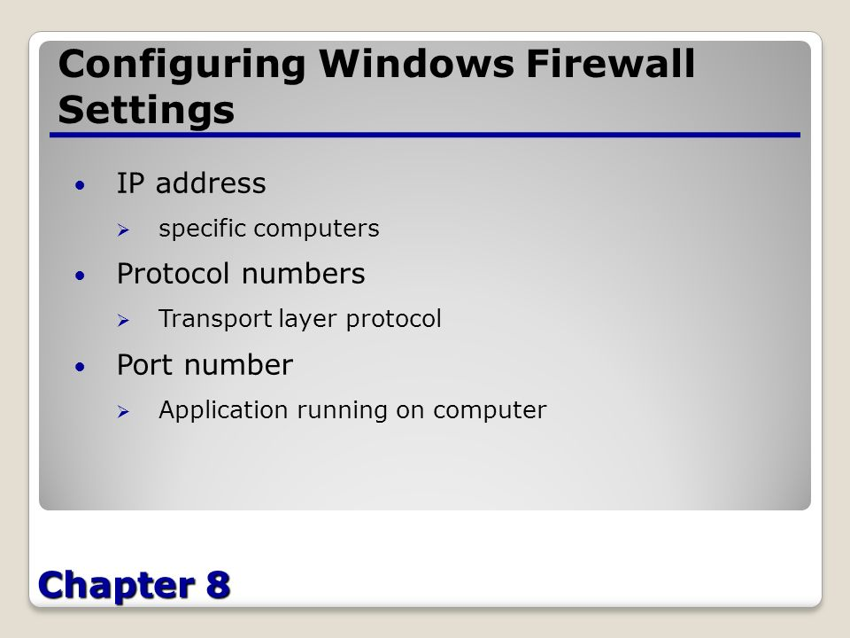 Chapter 8 Configuring Windows Firewall Settings IP address  specific computers Protocol numbers  Transport layer protocol Port number  Application running on computer