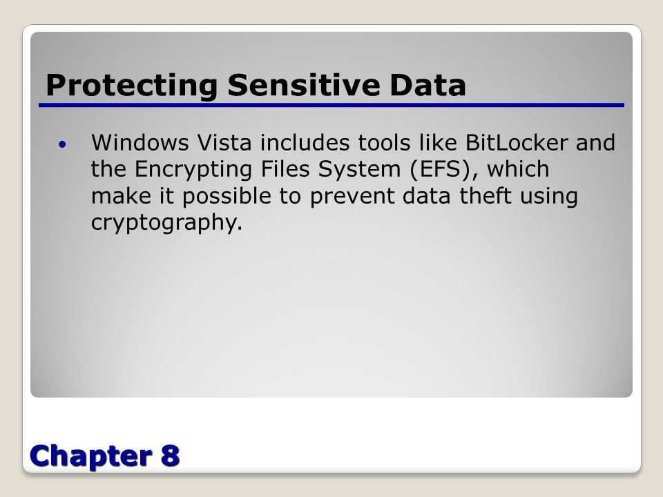 Chapter 8 Protecting Sensitive Data Windows Vista includes tools like BitLocker and the Encrypting Files System (EFS), which make it possible to prevent data theft using cryptography.